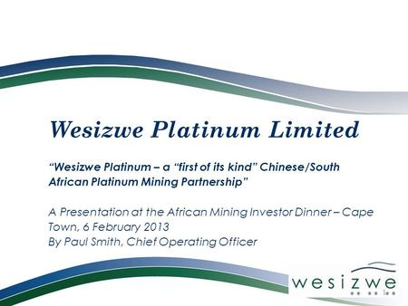 "Wesizwe Platinum Limited ""Wesizwe Platinum – a ""first of its kind"" Chinese/South African Platinum Mining Partnership"" A Presentation at the African Mining."