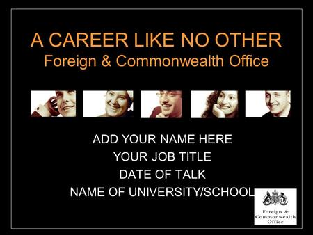 A CAREER LIKE NO OTHER Foreign & Commonwealth Office ADD YOUR NAME HERE YOUR JOB TITLE DATE OF TALK NAME OF UNIVERSITY/SCHOOL.