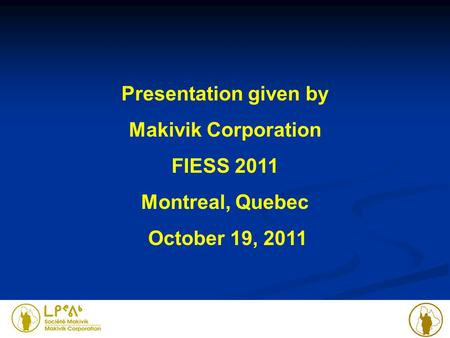 Presentation given by Makivik Corporation FIESS 2011 Montreal, Quebec October 19, 2011.