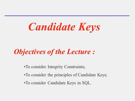Candidate Keys Objectives of the Lecture : To consider Integrity Constraints; To consider the principles of Candidate Keys; To consider Candidate Keys.
