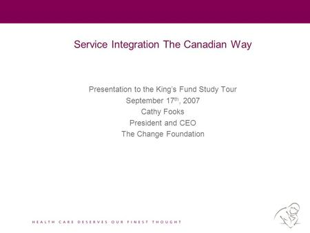 Service Integration The Canadian Way Presentation to the King's Fund Study Tour September 17 th, 2007 Cathy Fooks President and CEO The Change Foundation.