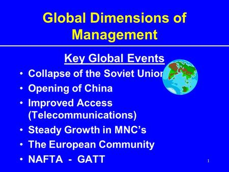 1 Global Dimensions of Management Key Global Events Collapse of the Soviet Union Opening of China Improved Access (Telecommunications) Steady Growth in.