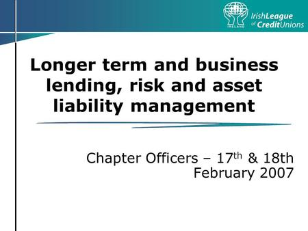 Longer term and business lending, risk and asset liability management Chapter Officers – 17 th & 18th February 2007.
