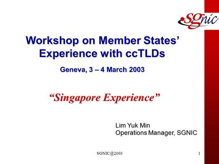 "Lim Yuk Min Operations Manager, SGNIC Workshop on Member States' Experience with ccTLDs Geneva, 3 – 4 March 2003 ""Singapore Experience"""