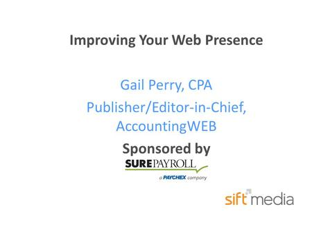 Improving Your Web Presence Gail Perry, CPA Publisher/Editor-in-Chief, AccountingWEB Sponsored by.