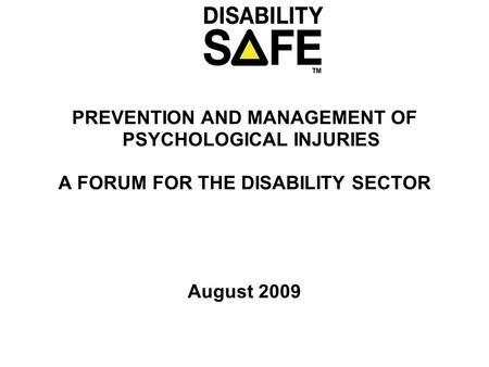 PREVENTION AND MANAGEMENT OF PSYCHOLOGICAL INJURIES A FORUM FOR THE DISABILITY SECTOR August 2009.