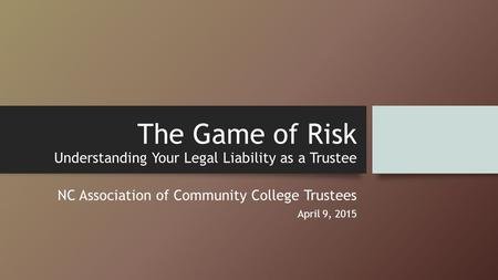The Game of Risk Understanding Your Legal Liability as a Trustee NC Association of Community College Trustees April 9, 2015.