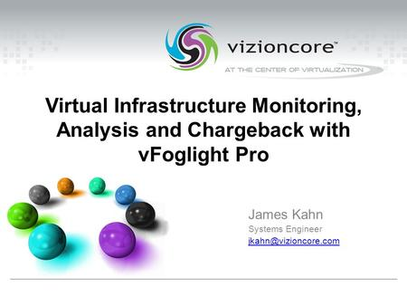 Virtual Infrastructure Monitoring, Analysis and Chargeback with vFoglight Pro James Kahn Systems Engineer