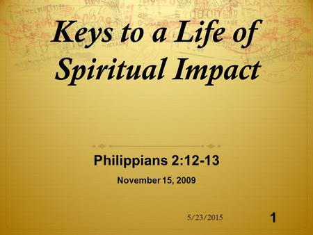 Keys to a Life of Spiritual Impact Philippians 2:12-13 November 15, 2009 5/23/2015 1.