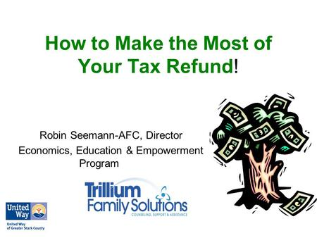 How to Make the Most of Your Tax Refund! Robin Seemann-AFC, Director Economics, Education & Empowerment Program.