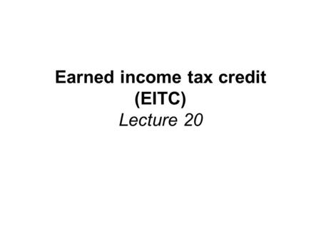 "Earned income tax credit (EITC) Lecture 20. Reading Assignment and Sources Reading Assignment: –Greenstein, "" The Earned Income Tax Credit: Boosting Employment,"
