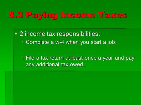 8.3 Paying Income Taxes  2 income tax responsibilities:  Complete a w-4 when you start a job.  File a tax return at least once a year and pay any additional.