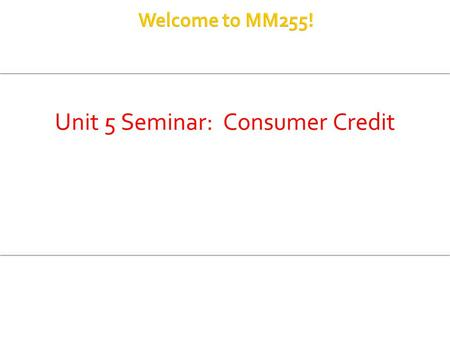 Unit 5 Seminar: Consumer Credit.  Installment Loans  Estimated Annual Percentage Rate (APR)  Refund Fractions (when a loan is paid off early)  Open-ended.