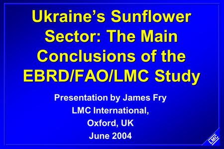 Ukraine's Sunflower Sector: The Main Conclusions of the EBRD/FAO/LMC Study Presentation by James Fry LMC International, Oxford, UK June 2004.