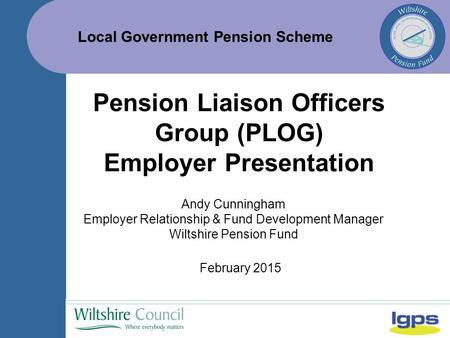Local Government Pension Scheme February 2015 Pension Liaison Officers Group (PLOG) Employer Presentation Andy Cunningham Employer Relationship & Fund.