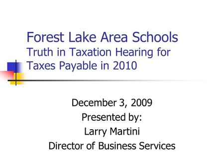Forest Lake Area Schools Truth in Taxation Hearing for Taxes Payable in 2010 December 3, 2009 Presented by: Larry Martini Director of Business Services.