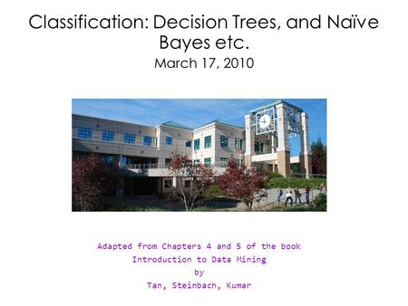Classification: Decision Trees, and Naïve Bayes etc. March 17, 2010 Adapted from Chapters 4 and 5 of the book Introduction to Data Mining by Tan, Steinbach,