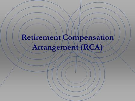 Retirement Compensation Arrangement (RCA). What is an RCA? Retirement Compensation Arrangements were developed by the Department of Finance for organizations.