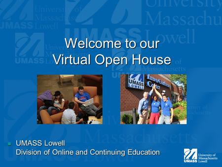 Welcome to our Virtual Open House UMASS Lowell Division of Online and Continuing Education UMASS Lowell Division of Online and Continuing Education.