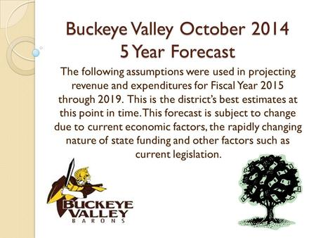 Buckeye Valley October 2014 5 Year Forecast The following assumptions were used in projecting revenue and expenditures for Fiscal Year 2015 through 2019.