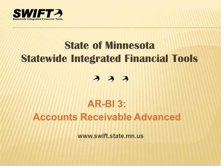 Www.swift.state.mn.us State of Minnesota Statewide Integrated Financial Tools AR-BI 3: Accounts Receivable Advanced.