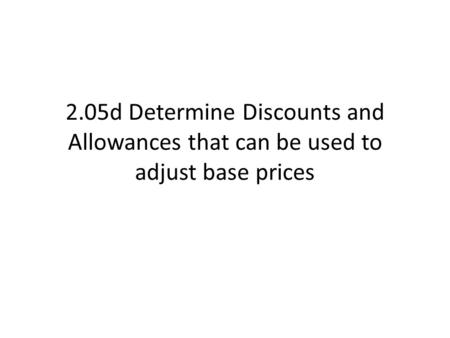 2.05d Determine Discounts and Allowances that can be used to adjust base prices.
