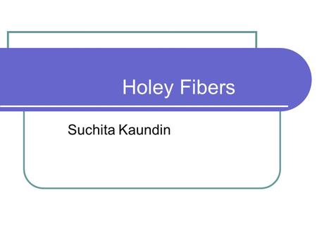 Holey Fibers Suchita Kaundin. Agenda Background What are Holey Fibers Physical Structure Fabrication Properties Advantages Applications Industries References.