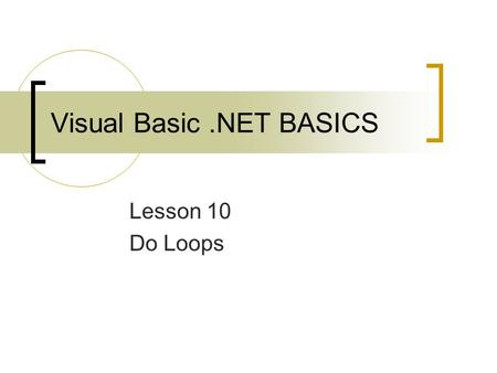 Visual Basic.NET BASICS Lesson 10 Do Loops. 2 Objectives Explain what a loop is. Use the Do While and Do Until loops. Use the InputBox function. Use the.