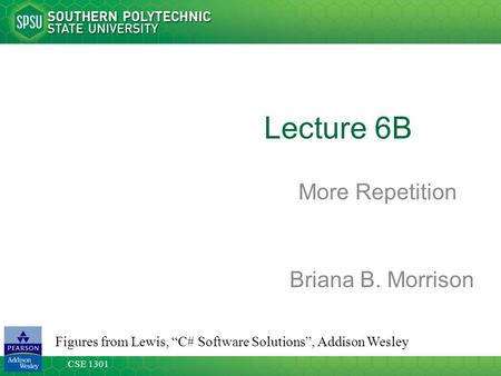 "CSE 1301 Lecture 6B More Repetition Figures from Lewis, ""C# Software Solutions"", Addison Wesley Briana B. Morrison."