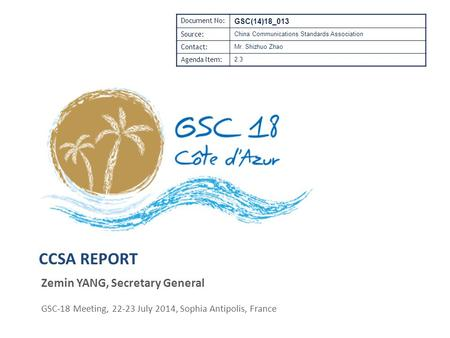 CCSA REPORT Zemin YANG, Secretary General GSC-18 Meeting, 22-23 July 2014, Sophia Antipolis, France Document No: GSC(14)18_013 Source: China Communications.