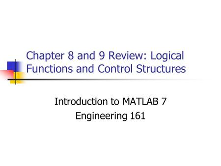 Chapter 8 and 9 Review: Logical Functions and Control Structures Introduction to MATLAB 7 Engineering 161.