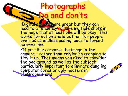 Photographs Do and don'ts Digital cameras are great but they can lead to a tendency to take multiple shots in the hope that at least one will be okay.