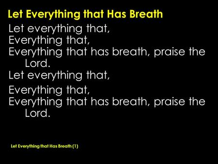 Let Everything that Has Breath Let everything that, Everything that, Everything that has breath, praise the Lord. Let everything that, Everything that,