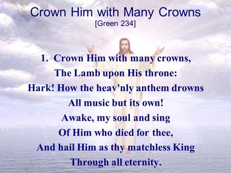 Crown Him with Many Crowns 1. Crown Him with many crowns, The Lamb upon His throne: Hark! How the heav'nly anthem drowns All music but its own! Awake,