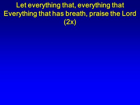 Let everything that, everything that Everything that has breath, praise the Lord (2x)