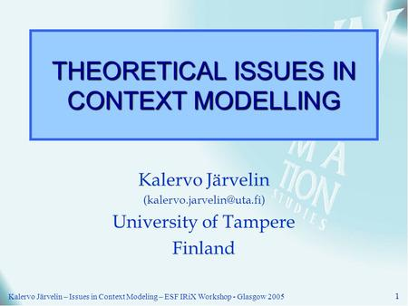 Kalervo Järvelin – Issues in Context Modeling – ESF IRiX Workshop - Glasgow 2005 1 THEORETICAL ISSUES IN CONTEXT MODELLING Kalervo Järvelin