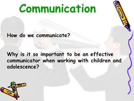 Communication How do we communicate? Why is it so important to be an effective communicator when working with children and adolescence?