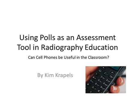 Using Polls as an Assessment Tool in Radiography Education By Kim Krapels Can Cell Phones be Useful in the Classroom?