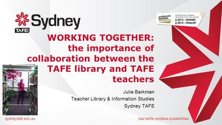Sydneytafe.edu.aureal skills, endless possibilities WORKING TOGETHER: the importance of collaboration between the TAFE library and TAFE teachers Julie.