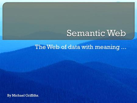The Web of data with meaning... By Michael Griffiths.
