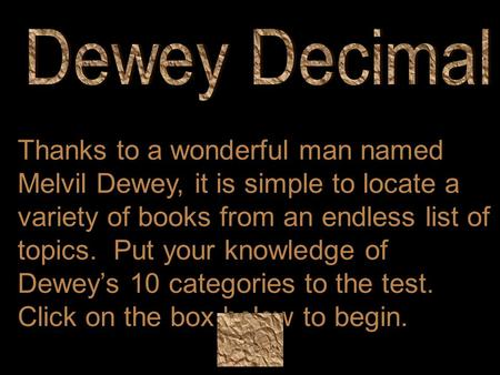 Thanks to a wonderful man named Melvil Dewey, it is simple to locate a variety of books from an endless list of topics. Put your knowledge of Dewey's 10.