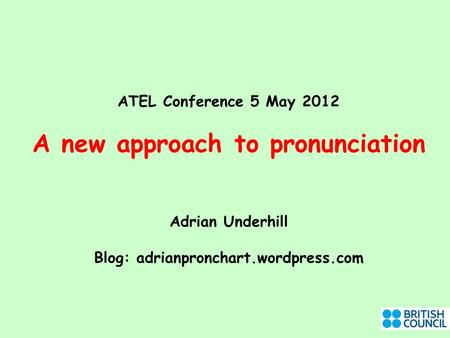 ATEL Conference 5 May 2012 A new approach to pronunciation Adrian Underhill Blog: adrianpronchart.wordpress.com.