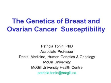 The Genetics of Breast and Ovarian Cancer Susceptibility Patricia Tonin, PhD Associate Professor Depts. Medicine, Human Genetics & Oncology McGill University.