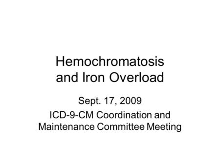 Hemochromatosis and Iron Overload Sept. 17, 2009 ICD-9-CM Coordination and Maintenance Committee Meeting.