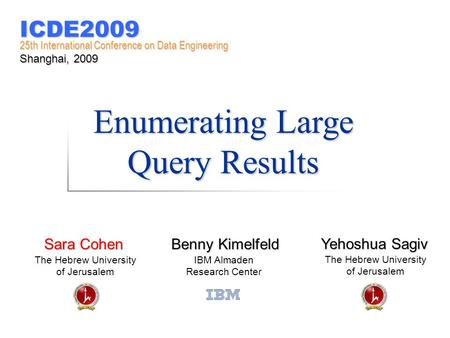 Enumerating Large Query Results Benny Kimelfeld IBM Almaden Research Center Sara Cohen The Hebrew University of Jerusalem Yehoshua Sagiv The Hebrew University.