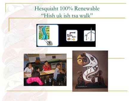 "Hesquiaht 100% Renewable ""Hish uk ish tsa walk"". Engagement Process Several in-community dialogues and informational presentations over the course of."