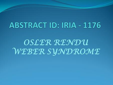 OSLER RENDU WEBER SYNDROME. AIM To diagnose a rare case of OSLER RENDU WEBER SYNDROME Screening methods for first degree relatives of patients for early.