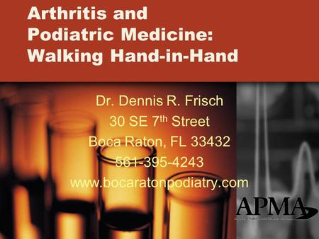 Arthritis and Podiatric Medicine: Walking Hand-in-Hand Dr. Dennis R. Frisch 30 SE 7 th Street Boca Raton, FL 33432 561-395-4243 www.bocaratonpodiatry.com.
