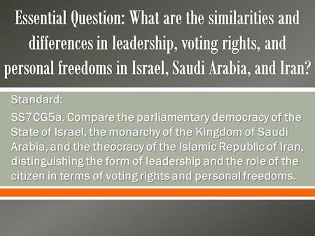 Essential Question: What are the similarities and differences in leadership, voting rights, and personal freedoms in Israel, Saudi Arabia, and Iran? Standard: