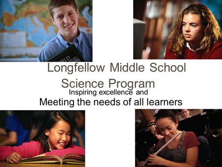 Longfellow Middle School Science Program Meeting the needs of all learners Inspiring excellence and.